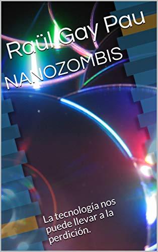 NANOZOMBIS: La tecnología nos puede llevar a la perdición. por Raül Gay Pau