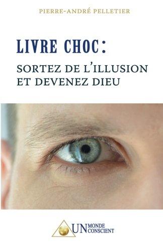 Livre Choc : Sortez de l'illusion et devenez Dieu par Pierre-André Pelletier