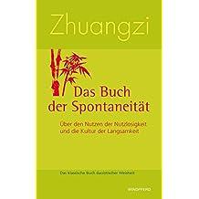 Zhuangzi - Das Buch der Spontaneität: Über den Nutzen der Nutzlosigkeit und die Kultur der Langsamkeit. Das klassische Buch daoistischer Weisheit