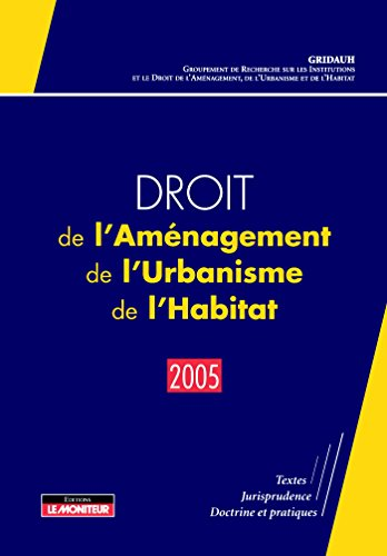 Droit de l'Aménagement, de l'Urbanisme, de l'Habitat - 2005: Textes - Jurisprudence - Doctrine et pratiques