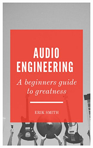 Audio Engineering: A beginners guide to greatness (English Edition)