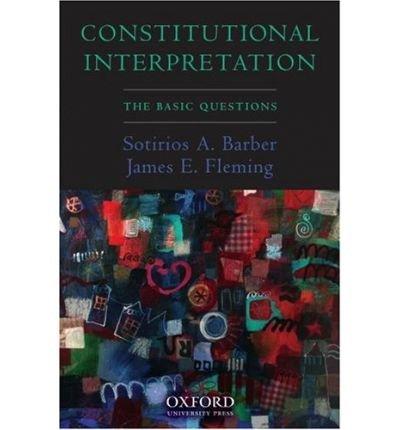 Constitutional Interpretation The Basic Questions {{ CONSTITUTIONAL INTERPRETATION THE BASIC QUESTIONS }} By Fleming, James E. ( AUTHOR) Mar-01-2007