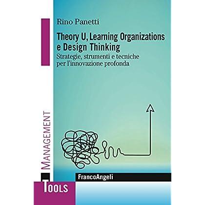 Theory U, Learning Organizations E Design Thinking. Strategie, Strumenti E Tecniche Per L'innovazione Profonda