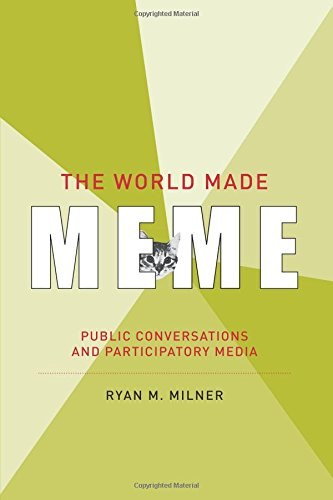 The World Made Meme: Public Conversations and Participatory Media (Information Society Series) por Ryan M. Milner