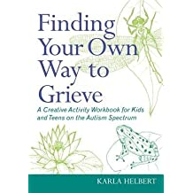 [(Finding Your Own Way to Grieve: A Creative Activity Workbook for Kids and Teens on the Autism Spectrum)] [Author: Karla Helbert] published on (December, 2012)