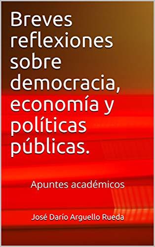Breves reflexiones sobre democracia, economía y políticas públicas.: Apuntes académicos