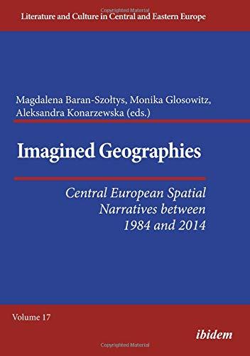 Imagined Geographies: Central European Spatial Narratives between 1984 and 2014 (Literatur und Kultur im mittleren und östlichen Europa)