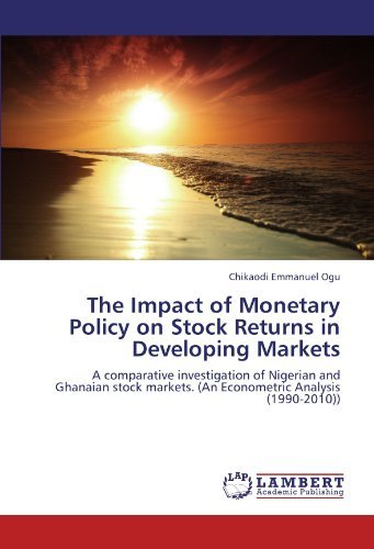 The Impact of Monetary Policy on Stock Returns in Developing Markets: A comparative investigation of Nigerian and Ghanaian stock markets. (An Econometric Analysis (1990-2010)) by Chikaodi Emmanuel Ogu (2012-07-02)
