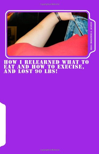 How I Relearned What to Eat and How to Exercise, and Lost 90 lbs!: Incorporating blood type into your diet and exercise for weightloss: Volume 1