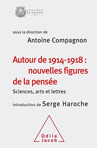 Autour de 1914-1918: nouvelles figures de la pensée: Sciences,arts et lettres(colloque 2014) par Antoine Compagnon