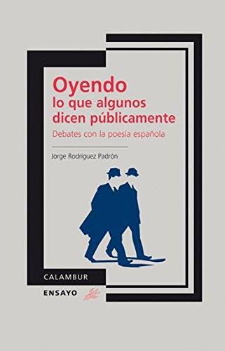 Oyendo lo que algunos dicen públicamente. Debates con la poesía española por Jorge Rodríguez Padrón