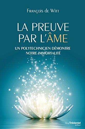 La preuve par l'âme : Un polytechnicien démontre notre immortalité (French Edition)