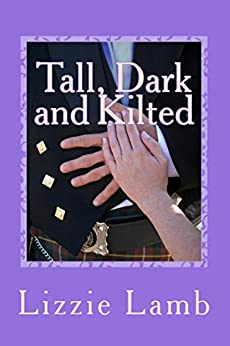 Tall, Dark and Kilted: come to Scotland where the men are Tall, Dark and Kilted! (Highland Hearts Book 1) by [Lamb, Lizzie]