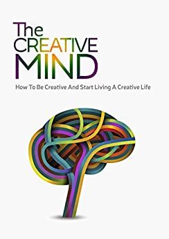 The Creative Mind - How To Be Creative And Start Living A Creative Life (Creativity, How To Be Creative, Creative Mind) by [Paul, Erica]