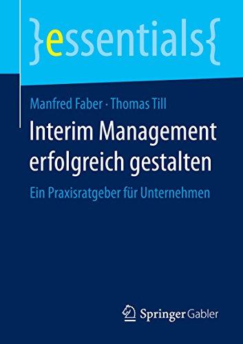 Interim Management erfolgreich gestalten: Ein Praxisratgeber für Unternehmen (essentials)