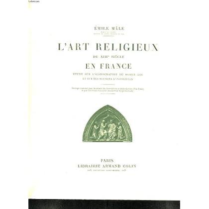 L ART RELIGIEUX DU XIII SIECLE EN FRANCE. ETUDE SUR L ICONOGRAPHIE DU MOYEN AGE ET SUR SES SOURCES D INSPIRATION.