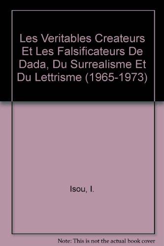 Les Veritables Createurs Et Les Falsificateurs De Dada, Du Surrealisme Et Du Lettrisme (1965-1973)