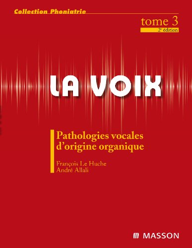 La voix - Pathologie vocale d'origine organique - Tome 3