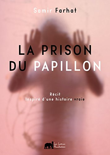 La prison du papillon: Un récit inspiré d'une histoire vraie par Samir Farhat