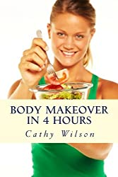 Body Makeover in 4 Hours: How to Get Bigger, Leaner, & Stay Healthier Longer by Cathy Wilson (2013-10-27)