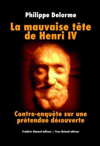 La mauvaise tête de Henri IV : Contre-enquête sur une prétendue découverte par Philippe Delorme