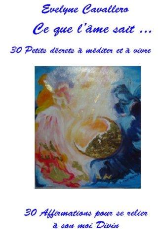 Ce que l'âme sait ... 30 petits décrets illustrés à méditer et à vivre.: 30 Affirmations pour se relier à son moi Divin par Evelyne Cavallero