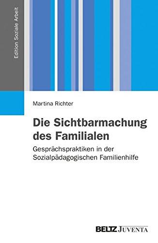 Die Sichtbarmachung des Familialen: Gesprächspraktiken in der Sozialpädagogischen Familienhilfe (Edition Soziale Arbeit)