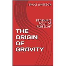 THE ORIGIN OF GRAVITY: FEYNMAN'S FOLLY OR FORESIGHT (English Edition)