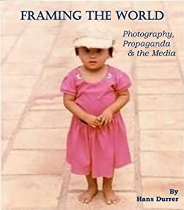 Framing the World, Photography, Propaganda & the Media (English Edition) von [Durrer, Hans]