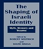 The Shaping of Israeli Identity: Myth, Memory and Trauma (Israeli History, Politics and Society)