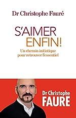 S'aimer enfin ! - Un chemin initiatique pour retrouver l'essentiel de Dr Christophe Fauré