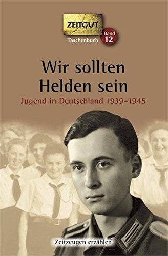 Wir sollten Helden sein. Taschenbuch: Jugend in Deutschland 1939-1945 (Zeitgut Taschenbuch)