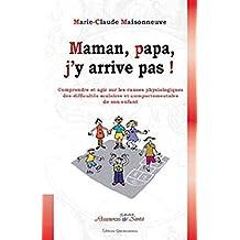 Maman, papa, j'y arrive pas ! Comprendre et agir sur les causes physiologiques des difficultés scolaires et comportementales de son enfant