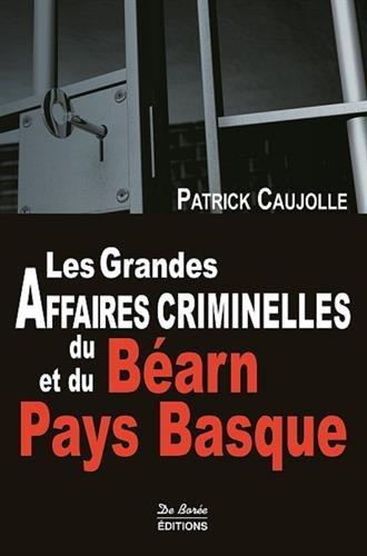 Les grandes affaires criminelles du Béarn et du Pays Basque par Patrick Caujolle