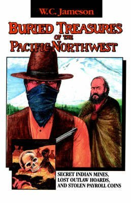 [( Buried Treasures of the Pacific Northwest: Secret Indian Mines, Lost Outlaw Hoards, and Stolen Payroll Coins )] [by: W.C. Jameson] [Jan-2006]