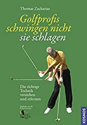 Golfprofis schwingen nicht - sie schlagen: Die richtige Technik verstehen und erlernen
