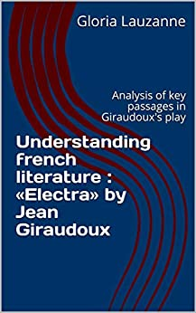 Understanding French Literature :  «electra» By Jean Giraudoux: Analysis Of Key Passages In Giraudoux's Play por Gloria Lauzanne epub