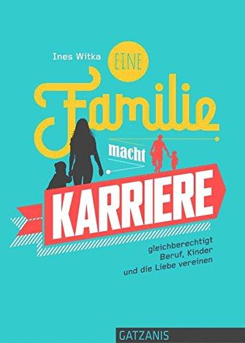 Eine Familie macht Karriere: gleichberechtigt Beruf, Kinder und die Liebe vereinen