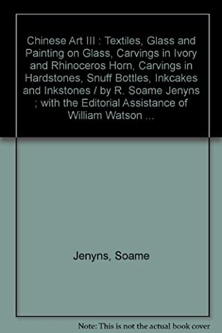 Chinese Art III : Textiles, Glass and Painting on Glass, Carvings in Ivory and Rhinoceros Horn, Carvings in Hardstones, Snuff Bottles, Inkcakes and Inkstones / by R. Soame Jenyns ; with the Editorial Assistance of William Watson