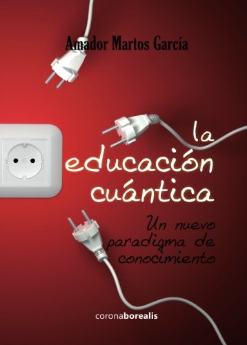 La educación cuántica.: Un nuevo paradigma de conocimiento por Amador Martos García