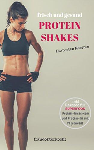 PROTEIN SHAKES: frische und gesunde Eiweißshakes selber zubereiten ob als Nahrungsersatz zur Gewichtsreduktion oder als Sportlerernährung zum Muskelaufbau (fraudoktorkocht) (Frauen Weight Gain Pulver)