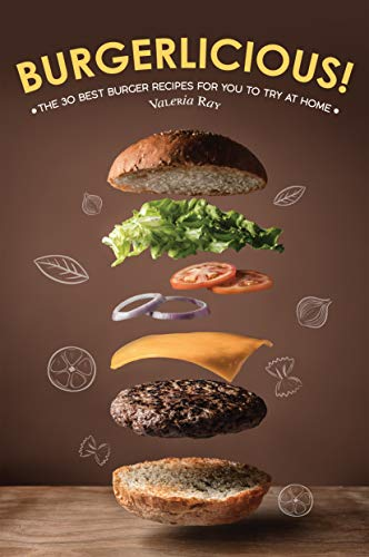 Burgerlicious!: The 30 Best Burger Recipes for You to Try at Home (English Edition)