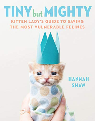 Tiny but Mighty: Kitten Lady's Guide to Saving the Most Vulnerable Felines por Hannah Shaw