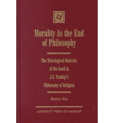 Morality as the End of Philosophy: The Teleological Dialectic of the Good in J.N. Findlay's Philosophy of Religion (Hardback) - Common
