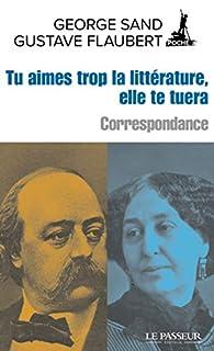 Correspondance - George Sand/Gustave Flaubert : Tu aimes trop la littérature, elle te tuera par George Sand