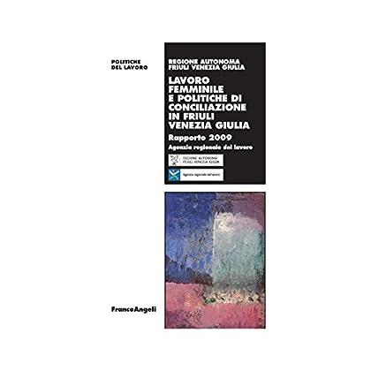 Lavoro Femminile E Politiche Di Conciliazione In Friuli Venezia Giulia. Rapporto 2009 (Politiche Del Lavoro. Studi E Ricerche Vol. 71)