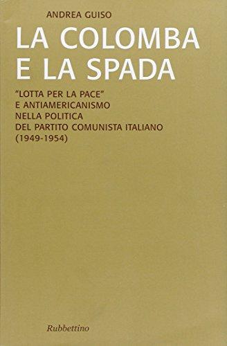 La colomba e la spada. Lotta per la pace e antiamericanismo nella politica del Partito Comunista Italiano (1949-1954)