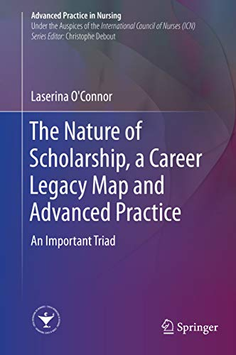 The Nature of Scholarship, a Career Legacy Map and Advanced Practice: An Important Triad (Advanced Practice in Nursing) (English Edition)