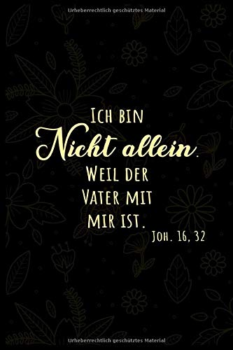 ICH BIN NICHT ALLEIN. WEIL DER VATER MIT MIR IST JOH. 16,32: Christliches Notizbuch   Stille Zeit Journal   Notizbuch mit 110 linierten Seiten   Format 6x9 DIN A5   Soft cover matt  