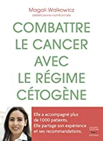 Combattre le cancer avec le régime cétogène - L'expérience d'une diététicienne avec 1 000 patients de Magali Walkowicz